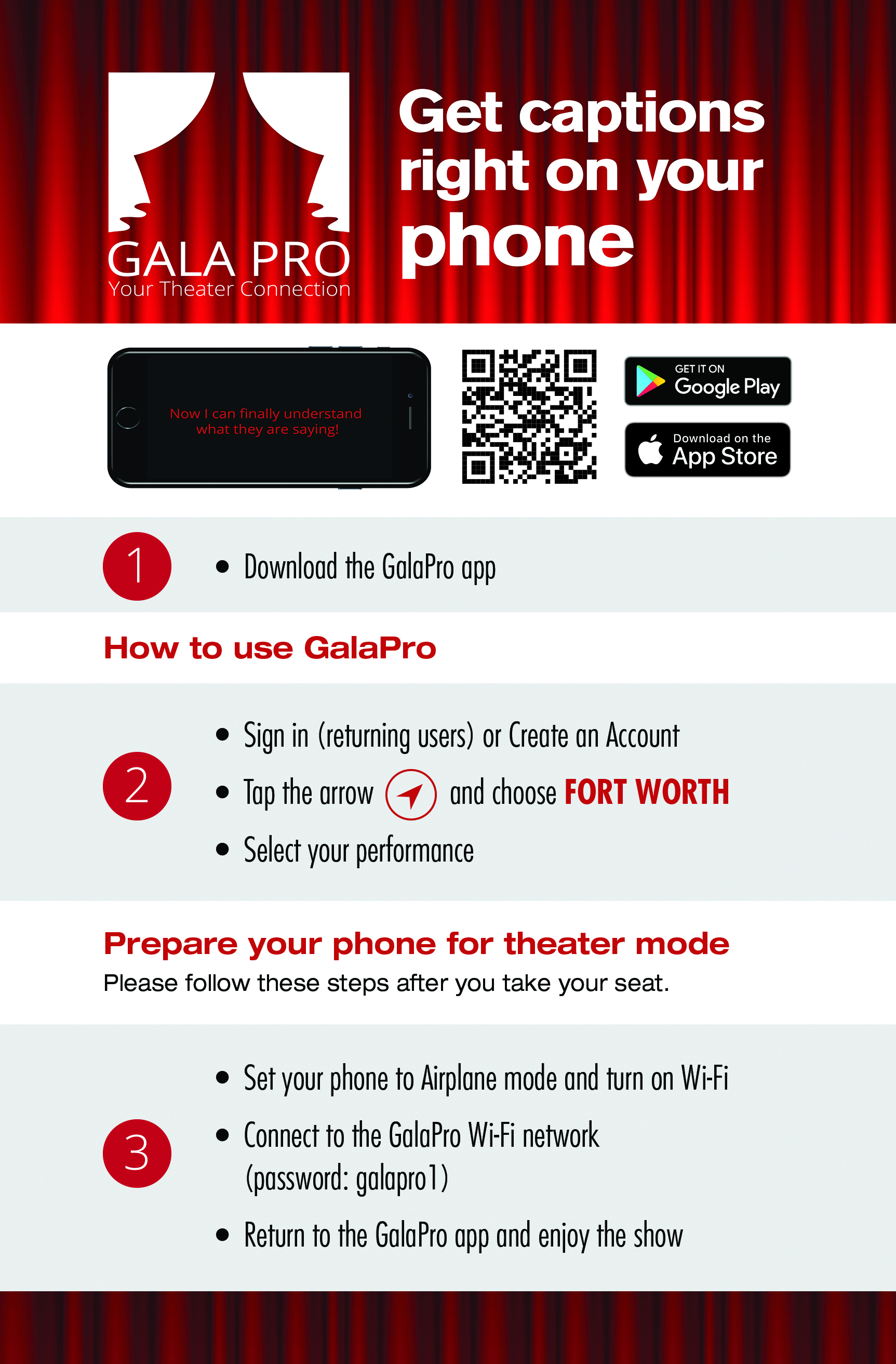 "Using the GalaPro App Before you arrive at the theater:  Download GalaPro from the App Store or Google Play.  Search for GalaPro (one word). New users select ""Get Started Now"" and enter your email and create a password. Tap the compass arrow to select Fort Worth. Choose your performance's title on the home page for show information. When you are in the theater, right before the show:  Set your phone to Airplane mode Turn on Wi-Fi and choose the GalaPro Wi-Fi with the password ""galapro1"" (all lowercase) Enjoy the show!"